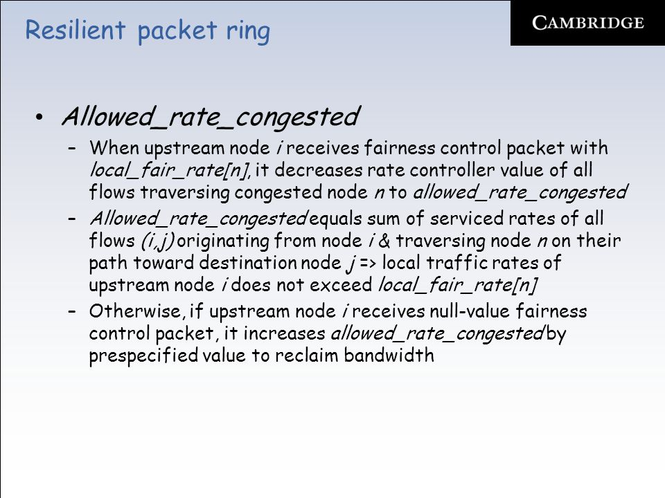 Resilient packet ring Allowed_rate_congested –When upstream node i receives fairness control packet with local_fair_rate[n], it decreases rate controller value of all flows traversing congested node n to allowed_rate_congested –Allowed_rate_congested equals sum of serviced rates of all flows (i,j) originating from node i & traversing node n on their path toward destination node j => local traffic rates of upstream node i does not exceed local_fair_rate[n] –Otherwise, if upstream node i receives null-value fairness control packet, it increases allowed_rate_congested by prespecified value to reclaim bandwidth