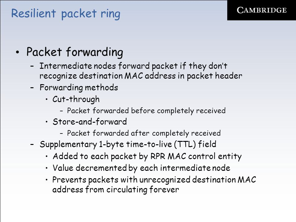 Resilient packet ring In-order delivery –RPR deploys two packet modes Strict packet mode (default) –Packets guaranteed to arrive in same order as sent –Strict order (so) bit in header is set to identify strict order packets –Strict order packets cannot be marked wrap eligible => discarded at wrap point –After learning about failure, nodes stop sending strict order packets & discard strict order in-transit packets until topology stabilization timer expires –With stable & consistent updated topology image, nodes start to steer strict order packets onto respective ringlet Relaxed packet mode (optional) –Relaxed packets may be steered immediately after learning about failure & are not discarded from transit queues