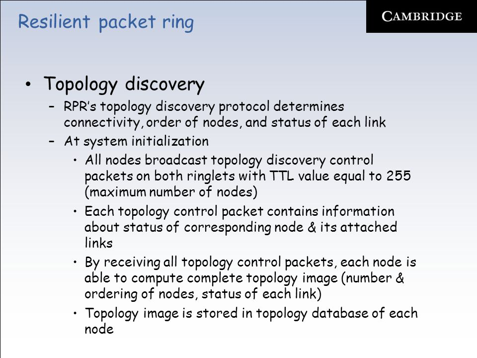 Resilient packet ring Topology discovery –RPR's topology discovery protocol determines connectivity, order of nodes, and status of each link –At system initialization All nodes broadcast topology discovery control packets on both ringlets with TTL value equal to 255 (maximum number of nodes) Each topology control packet contains information about status of corresponding node & its attached links By receiving all topology control packets, each node is able to compute complete topology image (number & ordering of nodes, status of each link) Topology image is stored in topology database of each node