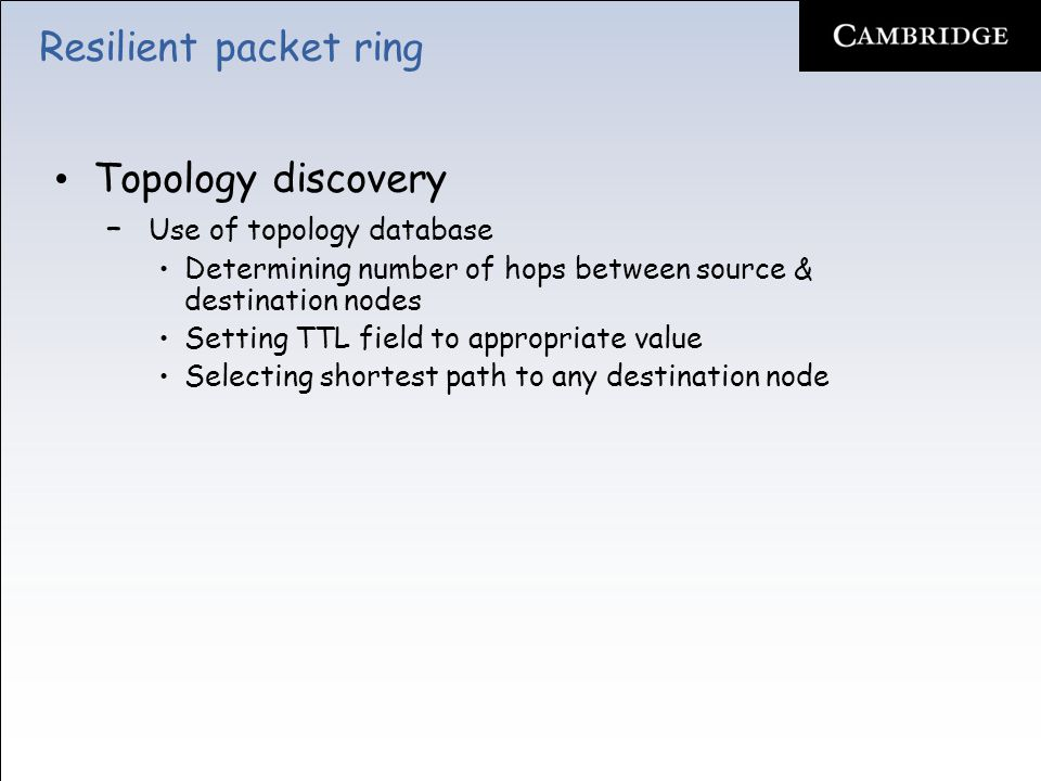 Resilient packet ring Topology discovery – Use of topology database Determining number of hops between source & destination nodes Setting TTL field to appropriate value Selecting shortest path to any destination node