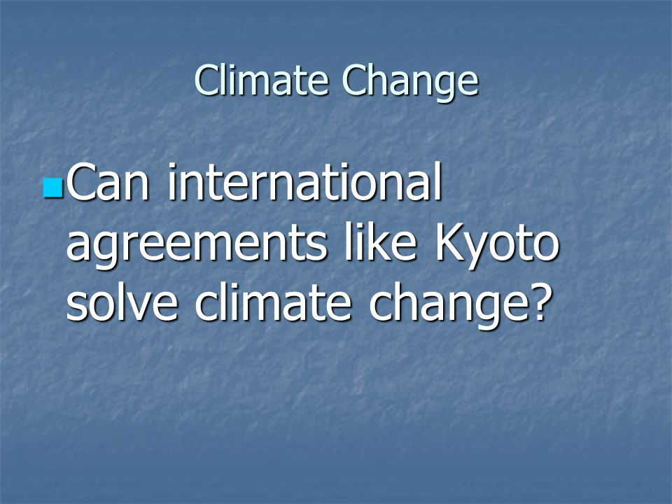 Climate Change Can international agreements like Kyoto solve climate change.
