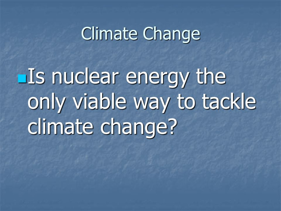 Climate Change Is nuclear energy the only viable way to tackle climate change.