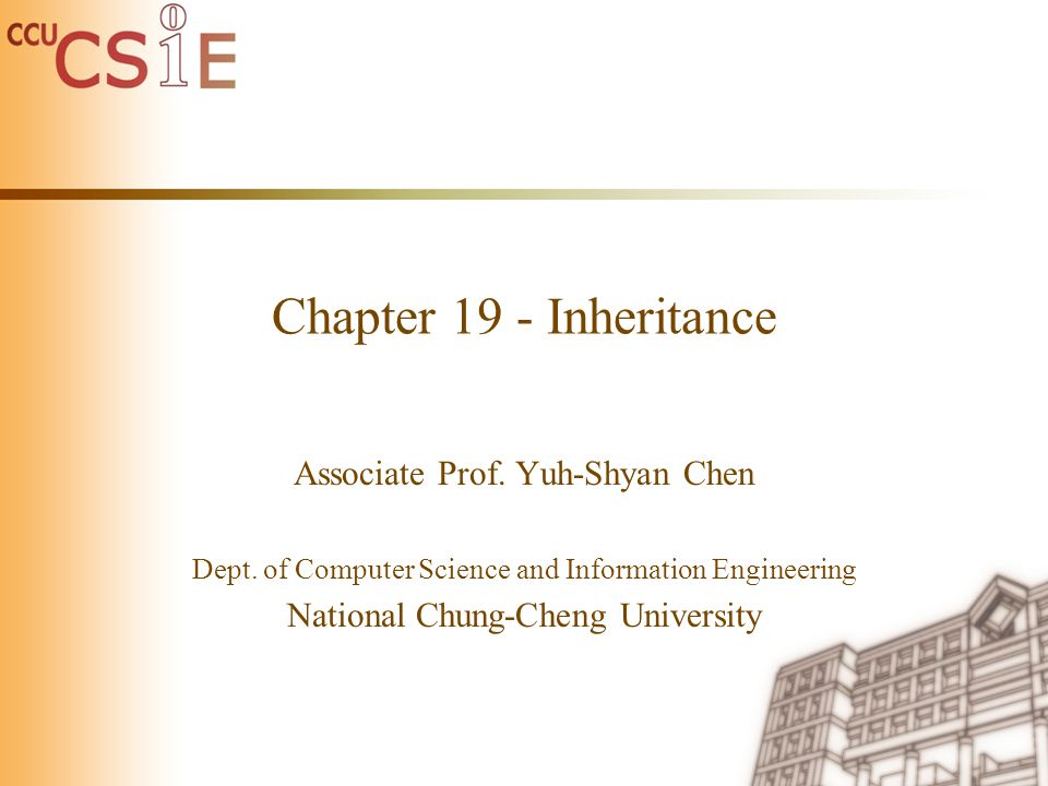 Chapter 19 - Inheritance Associate Prof. Yuh-Shyan Chen Dept. of Computer Science and Information Engineering National Chung-Cheng University