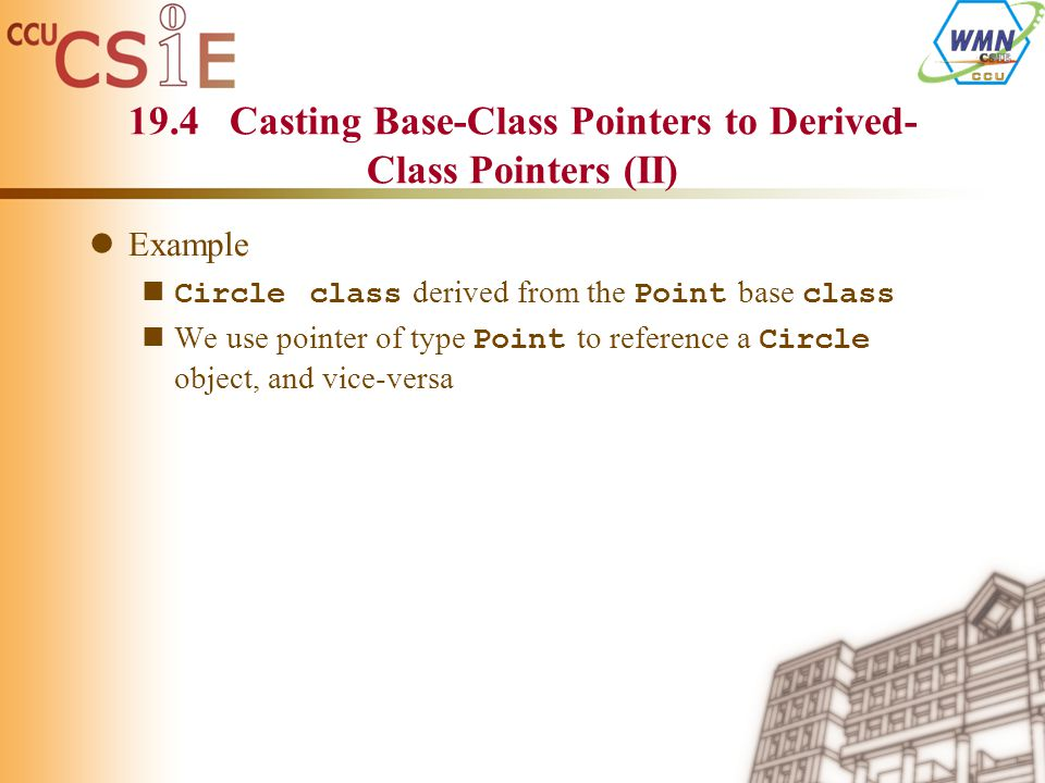 19.4 Casting Base-Class Pointers to Derived- Class Pointers (II) Example Circle class derived from the Point base class We use pointer of type Point to reference a Circle object, and vice-versa
