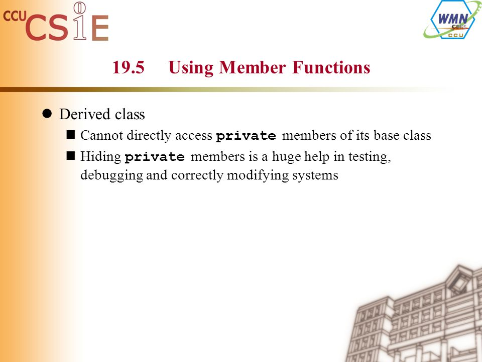 19.5 Using Member Functions Derived class Cannot directly access private members of its base class Hiding private members is a huge help in testing, debugging and correctly modifying systems