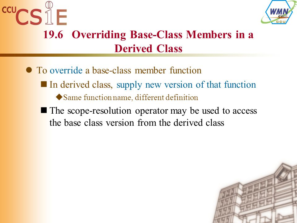 19.6 Overriding Base-Class Members in a Derived Class To override a base-class member function In derived class, supply new version of that function  Same function name, different definition The scope-resolution operator may be used to access the base class version from the derived class