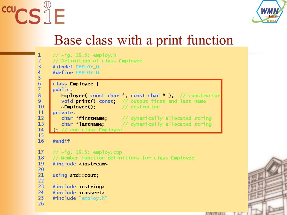 Base class with a print function 1 // Fig. 19.5: employ.h 2 // Definition of class Employee 3 #ifndef EMPLOY_H 4 #define EMPLOY_H 5 6 class Employee {