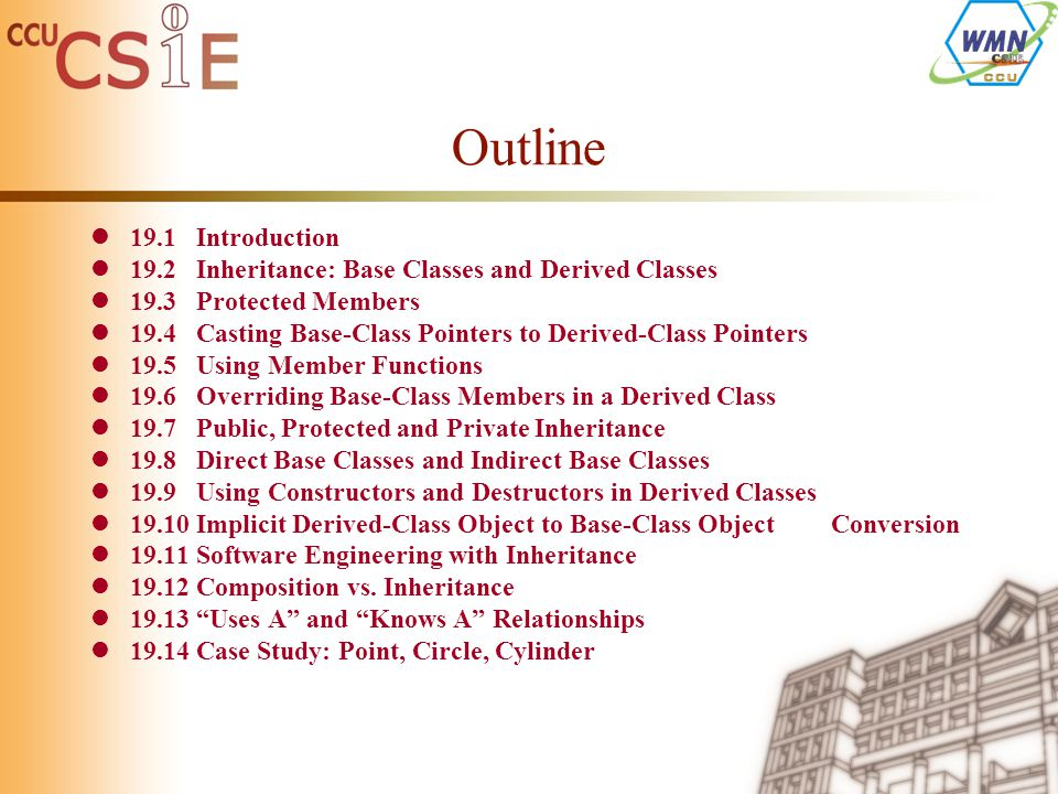 Outline 19.1Introduction 19.2Inheritance: Base Classes and Derived Classes 19.3Protected Members 19.4Casting Base-Class Pointers to Derived-Class Pointers 19.5Using Member Functions 19.6Overriding Base-Class Members in a Derived Class 19.7Public, Protected and Private Inheritance 19.8Direct Base Classes and Indirect Base Classes 19.9Using Constructors and Destructors in Derived Classes 19.10Implicit Derived-Class Object to Base-Class Object Conversion 19.11Software Engineering with Inheritance 19.12Composition vs.