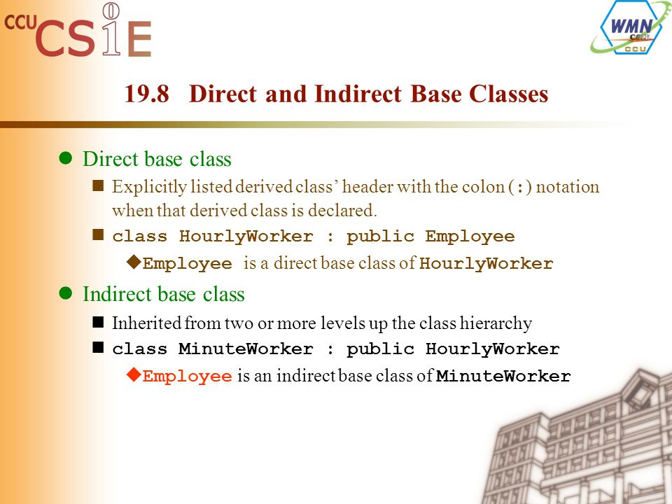 19.8 Direct and Indirect Base Classes Direct base class Explicitly listed derived class' header with the colon ( : ) notation when that derived class