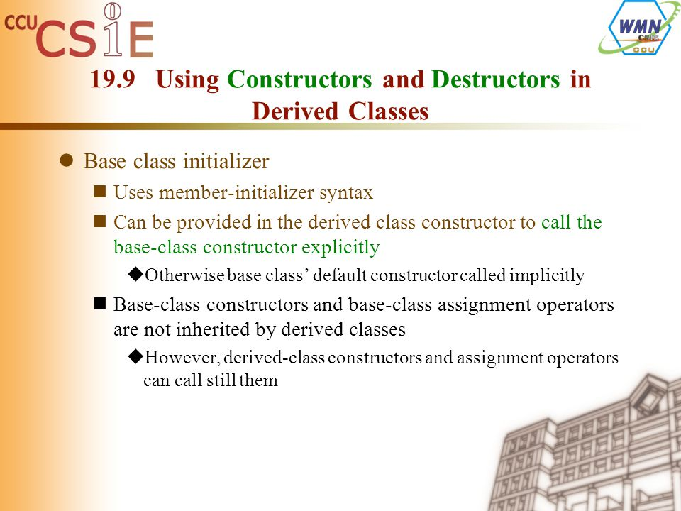 19.9 Using Constructors and Destructors in Derived Classes Base class initializer Uses member-initializer syntax Can be provided in the derived class constructor to call the base-class constructor explicitly  Otherwise base class' default constructor called implicitly Base-class constructors and base-class assignment operators are not inherited by derived classes  However, derived-class constructors and assignment operators can call still them