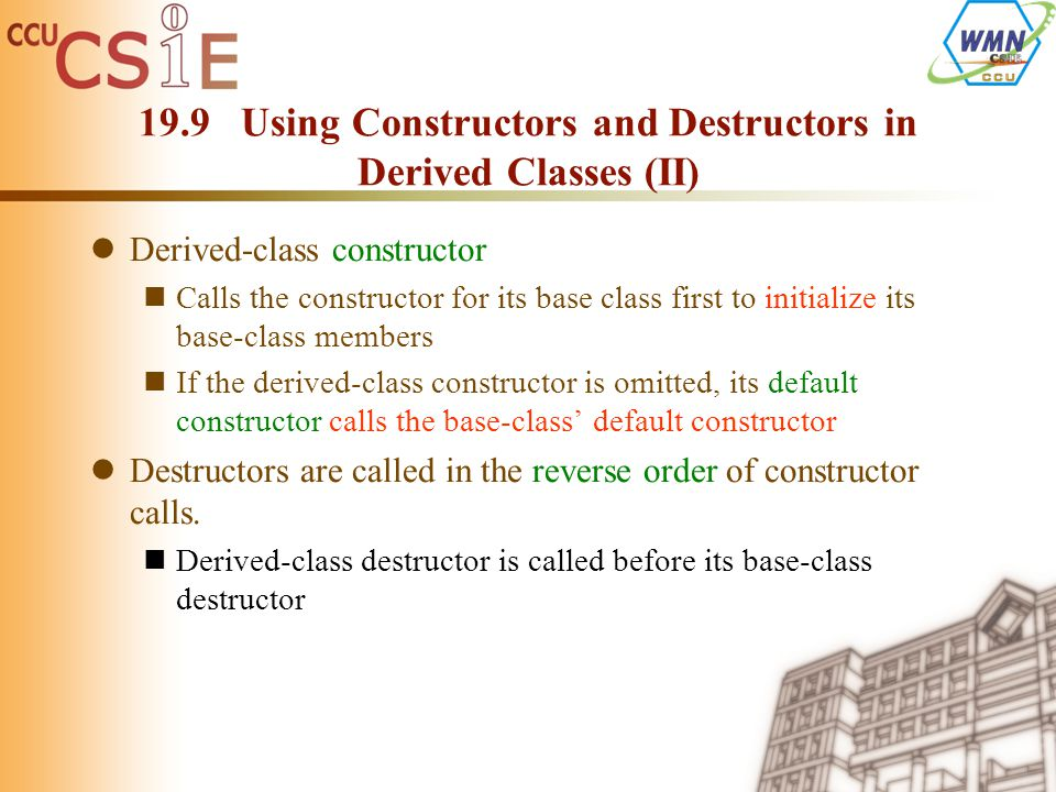 19.9 Using Constructors and Destructors in Derived Classes (II) Derived-class constructor Calls the constructor for its base class first to initialize its base-class members If the derived-class constructor is omitted, its default constructor calls the base-class' default constructor Destructors are called in the reverse order of constructor calls.
