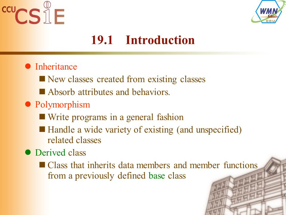 19.1 Introduction Inheritance New classes created from existing classes Absorb attributes and behaviors. Polymorphism Write programs in a general fash
