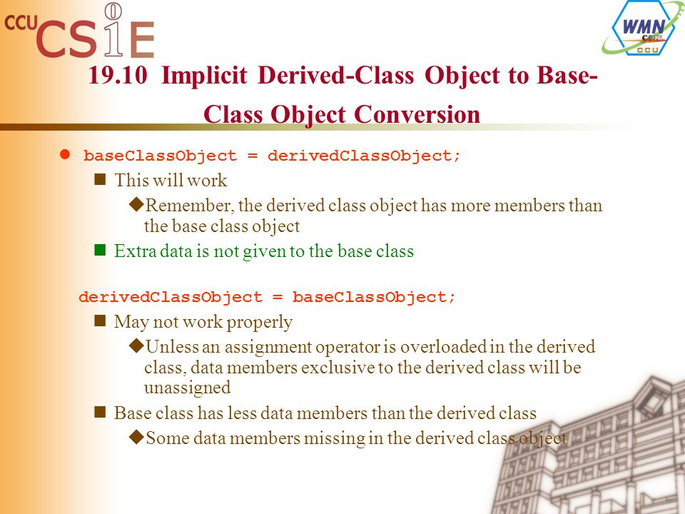 19.10 Implicit Derived-Class Object to Base- Class Object Conversion baseClassObject = derivedClassObject; This will work  Remember, the derived clas