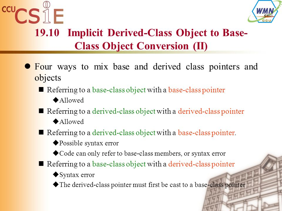 19.10 Implicit Derived-Class Object to Base- Class Object Conversion (II) Four ways to mix base and derived class pointers and objects Referring to a