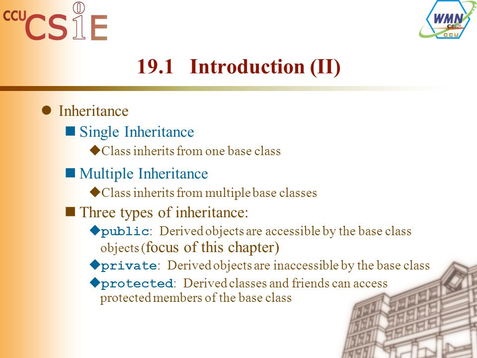Inheritance Single Inheritance  Class inherits from one base class Multiple Inheritance  Class inherits from multiple base classes Three types of inheritance:  public : Derived objects are accessible by the base class objects ( focus of this chapter)  private : Derived objects are inaccessible by the base class  protected : Derived classes and friends can access protected members of the base class 19.1 Introduction (II)