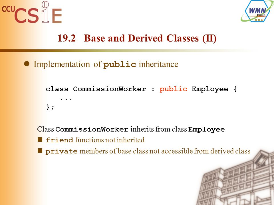 19.2 Base and Derived Classes (II) Implementation of public inheritance class CommissionWorker : public Employee {...