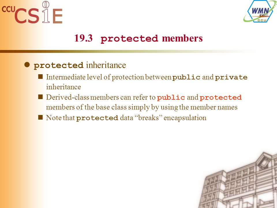 19.3 protected members protected inheritance Intermediate level of protection between public and private inheritance Derived-class members can refer to public and protected members of the base class simply by using the member names Note that protected data breaks encapsulation