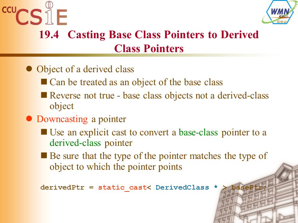 Object of a derived class Can be treated as an object of the base class Reverse not true - base class objects not a derived-class object Downcasting a