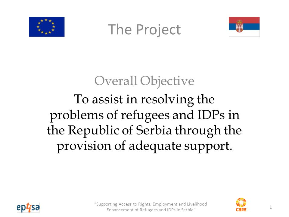 The Project Overall Objective To assist in resolving the problems of refugees and IDPs in the Republic of Serbia through the provision of adequate support.