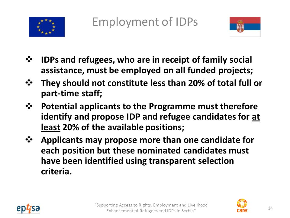 Employment of IDPs  IDPs and refugees, who are in receipt of family social assistance, must be employed on all funded projects;  They should not constitute less than 20% of total full or part-time staff;  Potential applicants to the Programme must therefore identify and propose IDP and refugee candidates for at least 20% of the available positions;  Applicants may propose more than one candidate for each position but these nominated candidates must have been identified using transparent selection criteria.