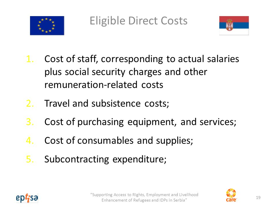 Eligible Direct Costs 1.Cost of staff, corresponding to actual salaries plus social security charges and other remuneration-related costs 2.Travel and subsistence costs; 3.Cost of purchasing equipment, and services; 4.Cost of consumables and supplies; 5.Subcontracting expenditure; 19 Supporting Access to Rights, Employment and Livelihood Enhancement of Refugees and IDPs in Serbia
