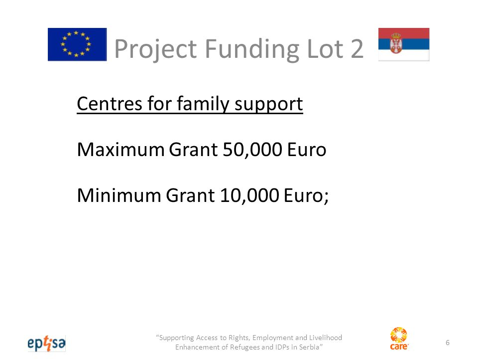 Project Funding Lot 2 Centres for family support Maximum Grant 50,000 Euro Minimum Grant 10,000 Euro; 6 Supporting Access to Rights, Employment and Livelihood Enhancement of Refugees and IDPs in Serbia