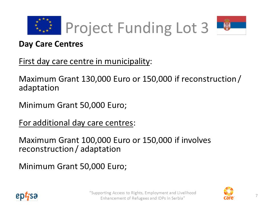 Project Funding Lot 4 Living needs support for people with disabilities Maximum Grant 150,000 Euro Minimum Grant 50,000 Euro; 8 Supporting Access to Rights, Employment and Livelihood Enhancement of Refugees and IDPs in Serbia