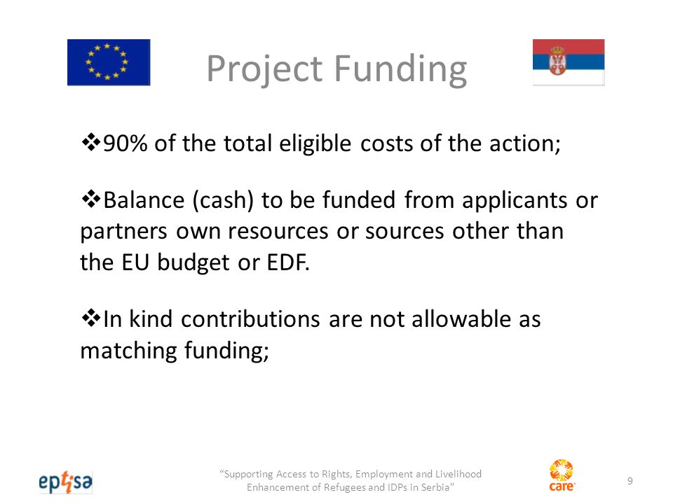 Project Funding  90% of the total eligible costs of the action;  Balance (cash) to be funded from applicants or partners own resources or sources other than the EU budget or EDF.