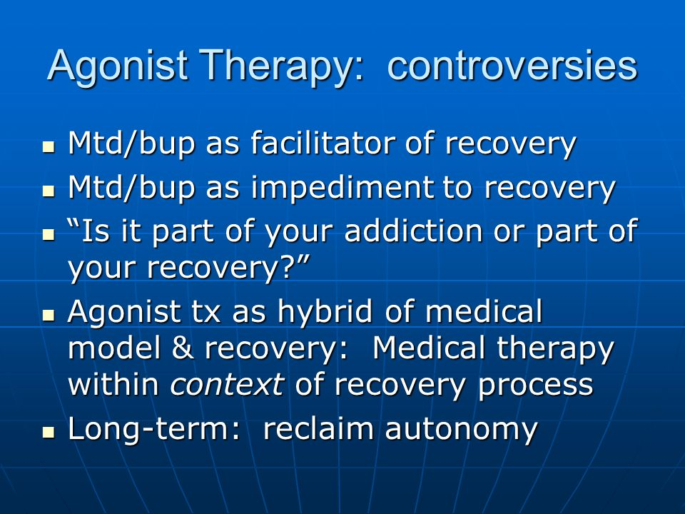 Agonist Therapy: controversies Mtd/bup as facilitator of recovery Mtd/bup as facilitator of recovery Mtd/bup as impediment to recovery Mtd/bup as impe