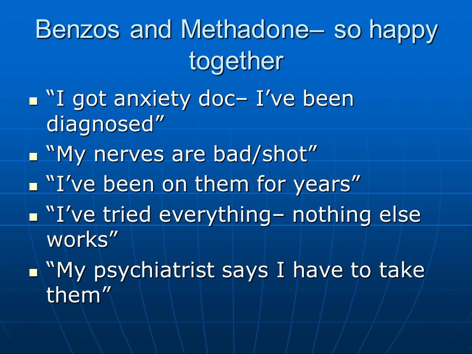 "Benzos and Methadone– so happy together ""I got anxiety doc– I've been diagnosed"" ""I got anxiety doc– I've been diagnosed"" ""My nerves are bad/shot"" ""My"