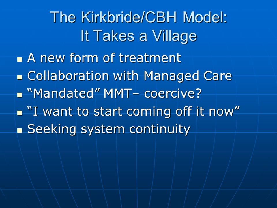 The Kirkbride/CBH Model: It Takes a Village A new form of treatment A new form of treatment Collaboration with Managed Care Collaboration with Managed