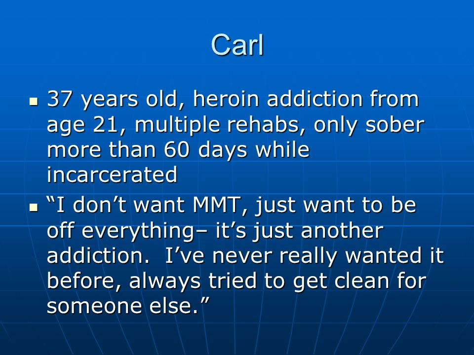Carl 37 years old, heroin addiction from age 21, multiple rehabs, only sober more than 60 days while incarcerated 37 years old, heroin addiction from