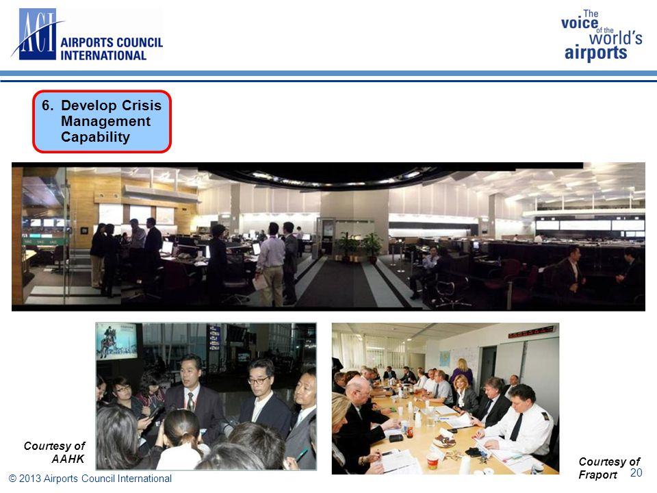 © 2013 Airports Council International Courtesy of AAHK Courtesy of Fraport 6. Develop Crisis Management Capability 20