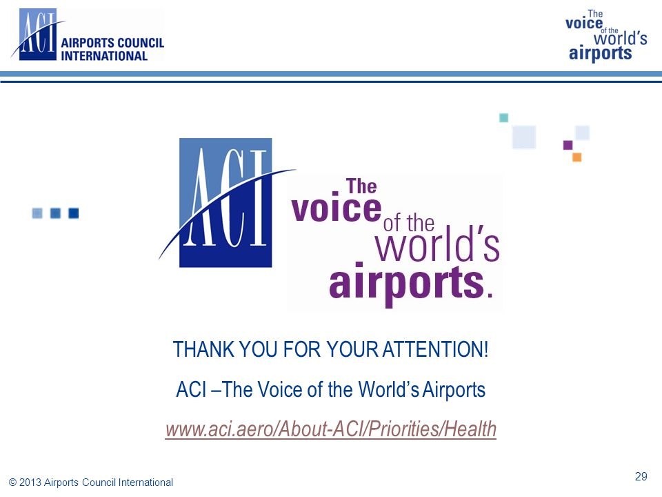 THANK YOU FOR YOUR ATTENTION! ACI –The Voice of the World's Airports www.aci.aero/About-ACI/Priorities/Health © 2013 Airports Council International 29