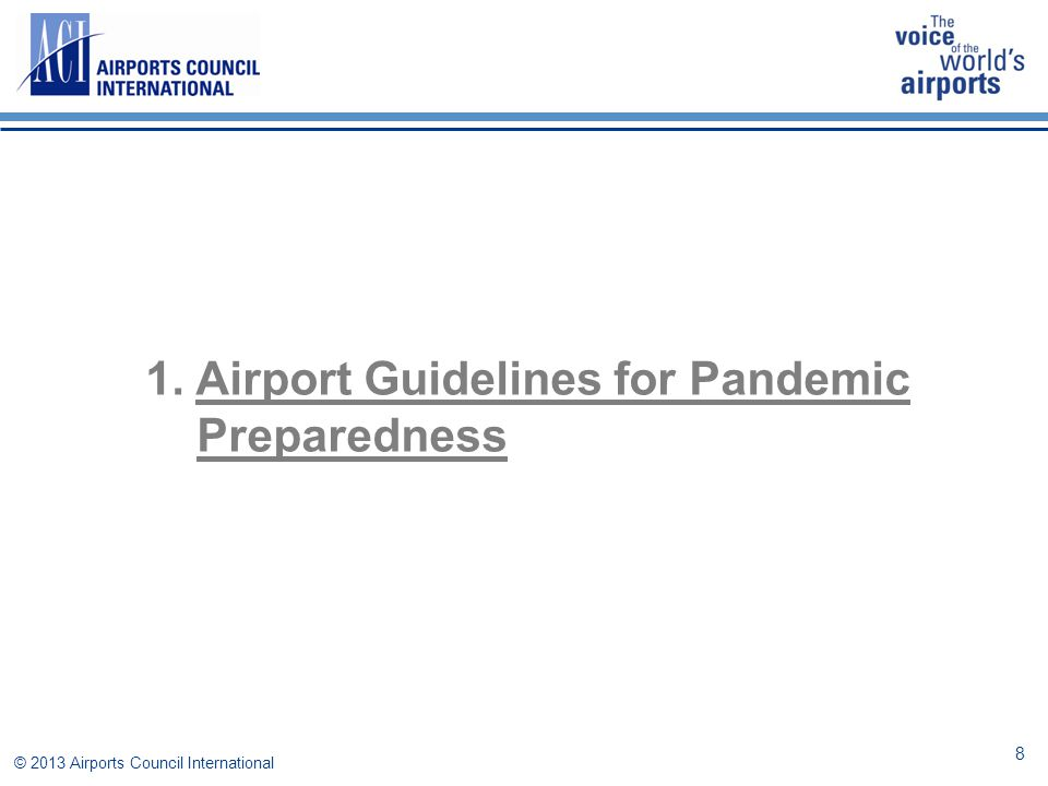  Aviation can potentially increase the rate of disease propagation  Main Responsibility: Local/Regional/National Health Authorities  Fast, efficient, communication and collaborative decision-making is crucial  Results  greater predictability of the various stakeholders measures www.aci.aero/Media/aci/file/ACI_Priorities/Health/2010/Airport_preparedness_guidelines_for_outbreaks_of_communicable.pdf © 2013 Airports Council International Guidelines for airport pandemic preparedness 9