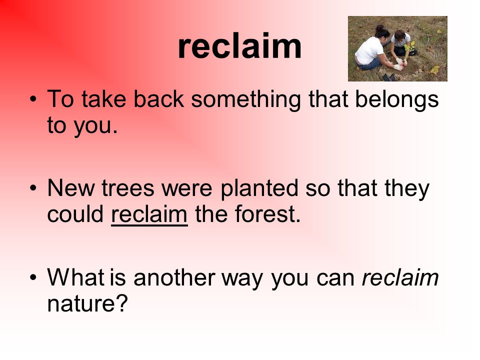 reclaim To take back something that belongs to you.