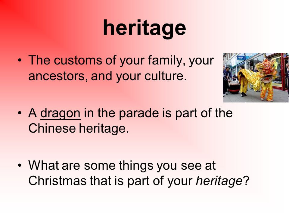 heritage The customs of your family, your ancestors, and your culture.
