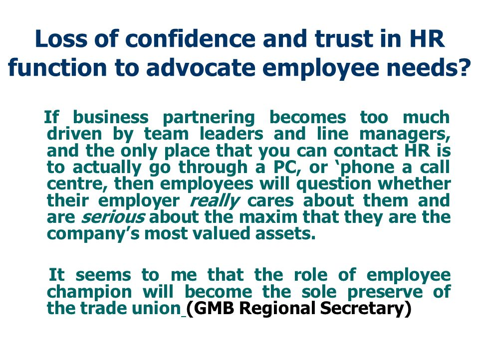 Loss of confidence and trust in HR function to advocate employee needs.
