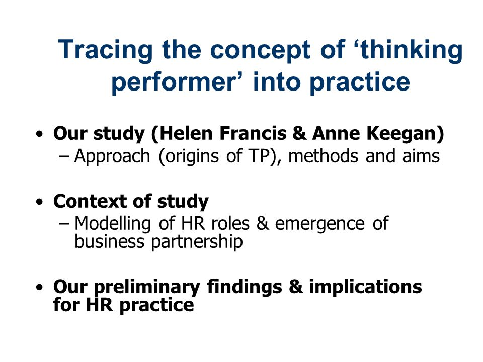 Tracing the concept of 'thinking performer' into practice Our study (Helen Francis & Anne Keegan) –Approach (origins of TP), methods and aims Context of study –Modelling of HR roles & emergence of business partnership Our preliminary findings & implications for HR practice