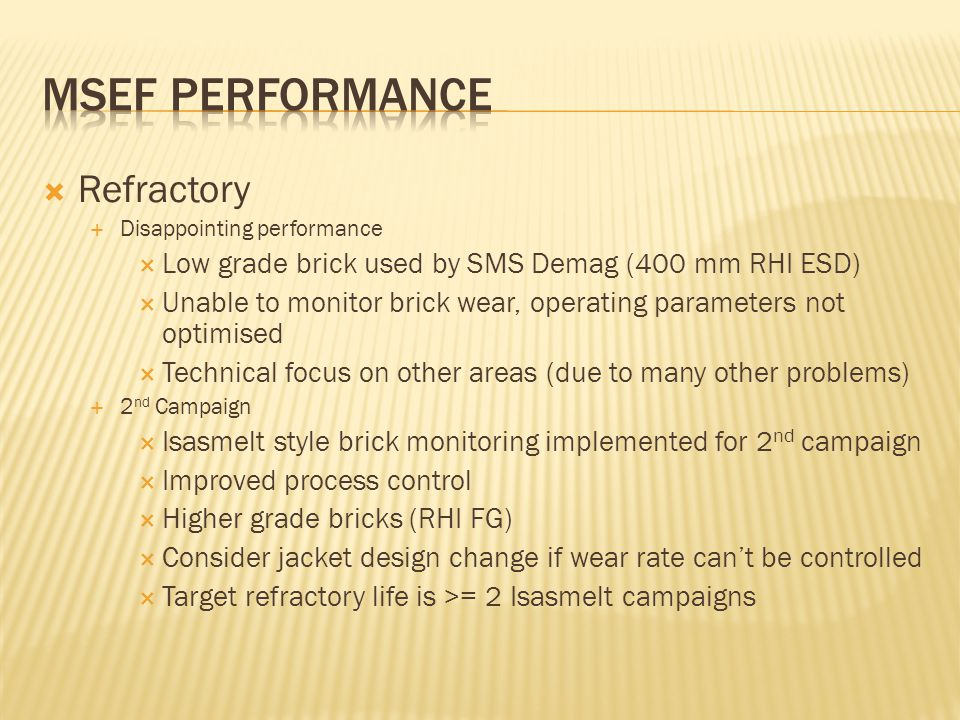  Refractory  Disappointing performance  Low grade brick used by SMS Demag (400 mm RHI ESD)  Unable to monitor brick wear, operating parameters not