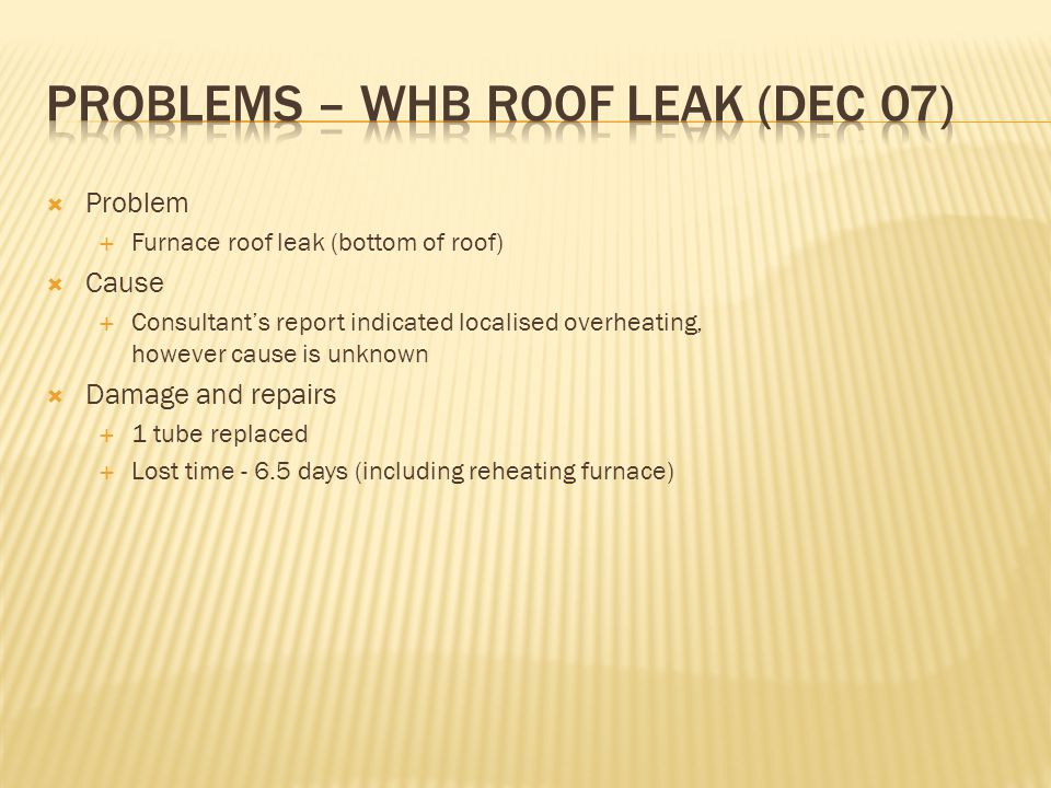  Problem  Furnace roof leak (bottom of roof)  Cause  Consultant's report indicated localised overheating, however cause is unknown  Damage and re