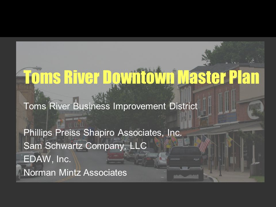 Toms River Downtown Master Plan Toms River Business Improvement District Phillips Preiss Shapiro Associates, Inc. Sam Schwartz Company, LLC EDAW, Inc.