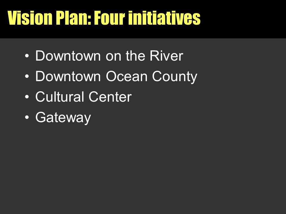 Vision Plan: Four initiatives Downtown on the River Downtown Ocean County Cultural Center Gateway
