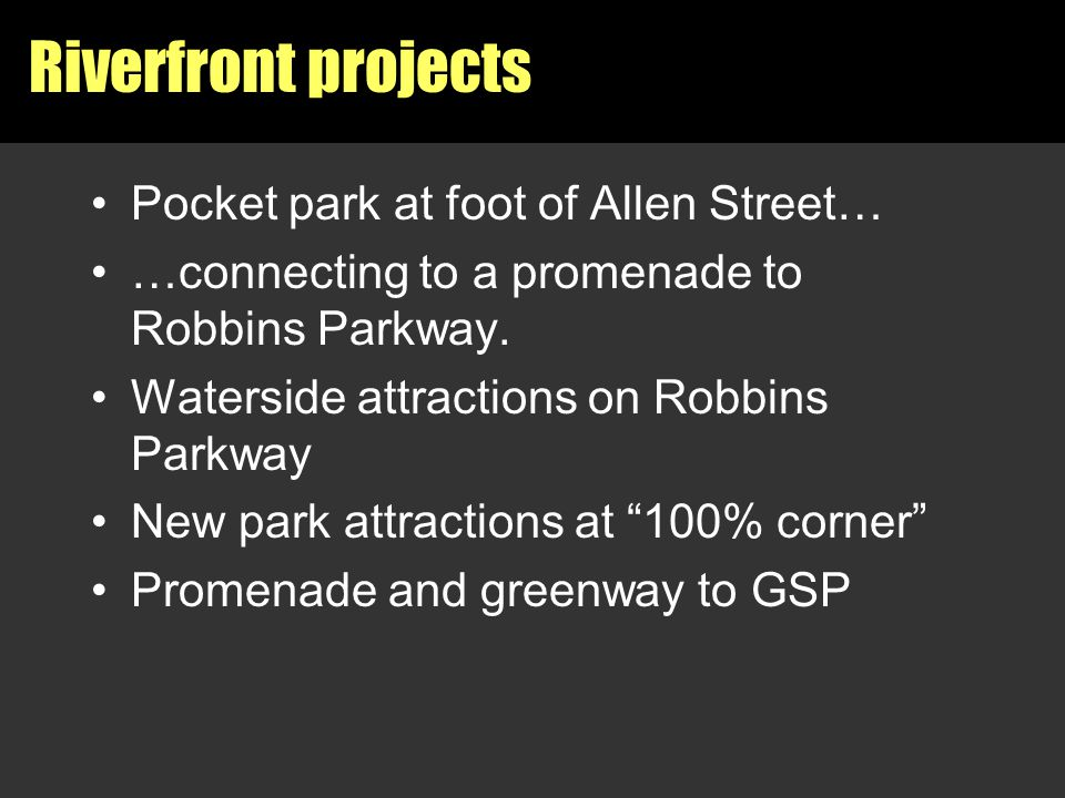 Riverfront projects Pocket park at foot of Allen Street… …connecting to a promenade to Robbins Parkway. Waterside attractions on Robbins Parkway New p