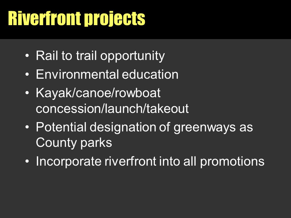 Riverfront projects Rail to trail opportunity Environmental education Kayak/canoe/rowboat concession/launch/takeout Potential designation of greenways