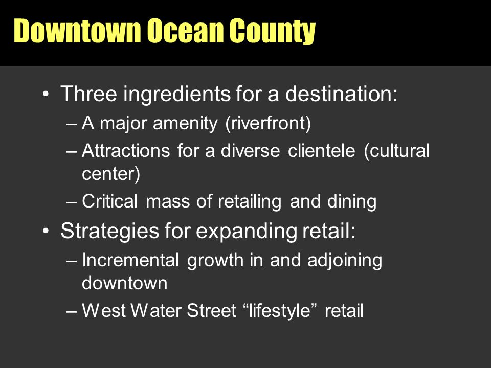 Downtown Ocean County Three ingredients for a destination: –A major amenity (riverfront) –Attractions for a diverse clientele (cultural center) –Criti