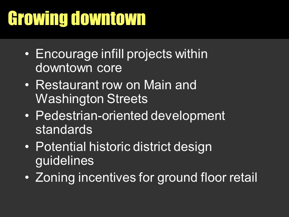 Growing downtown Encourage infill projects within downtown core Restaurant row on Main and Washington Streets Pedestrian-oriented development standard