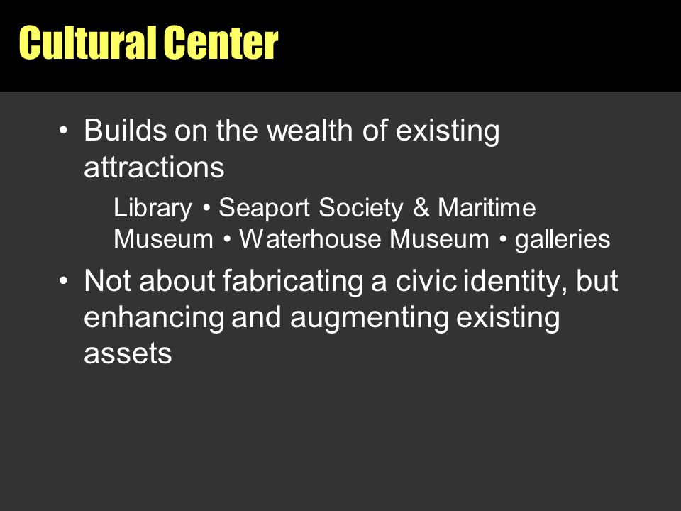 Cultural Center Builds on the wealth of existing attractions Library Seaport Society & Maritime Museum Waterhouse Museum galleries Not about fabricati
