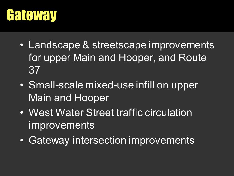 Gateway Landscape & streetscape improvements for upper Main and Hooper, and Route 37 Small-scale mixed-use infill on upper Main and Hooper West Water