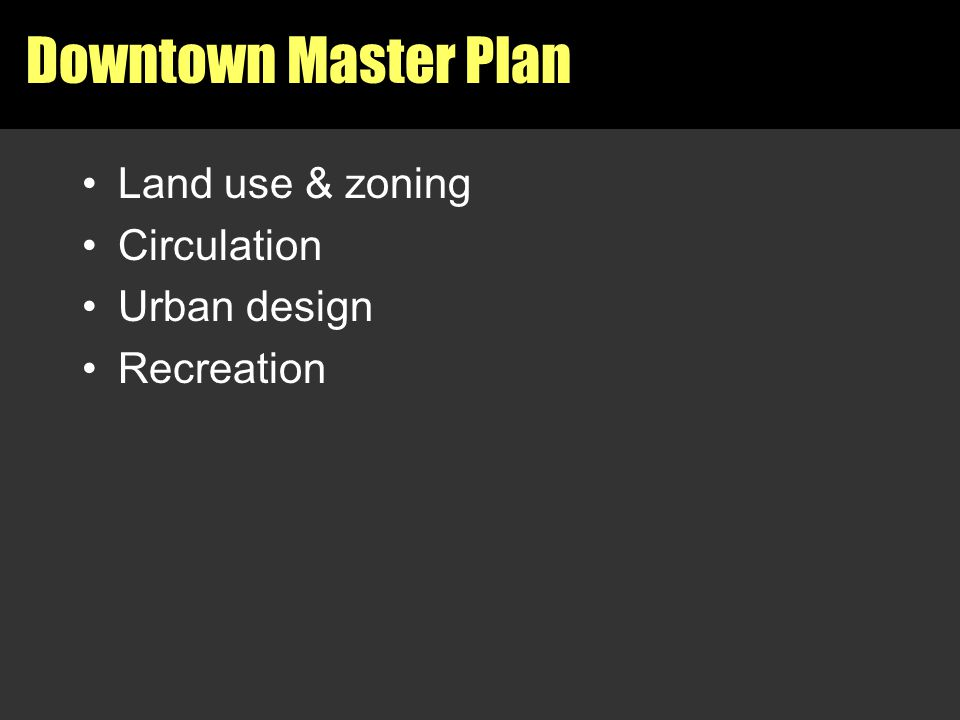 Downtown Master Plan Land use & zoning Circulation Urban design Recreation